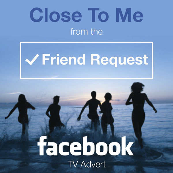 Close to Me (From The Friend Request - Facebook Tv Advert