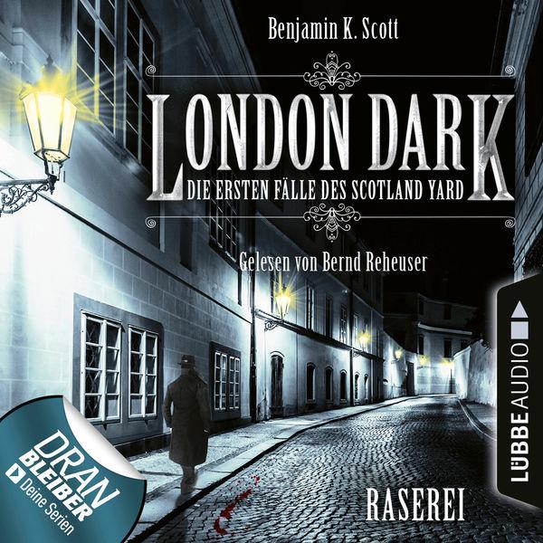Benjamin K. Scott - London Dark - Die ersten Fälle des Scotland Yard, Folge 1: Raserei (Ungekürzt)