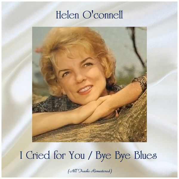 Helen O'Connell - I Cried for You / Bye Bye Blues (All Tracks Remastered)