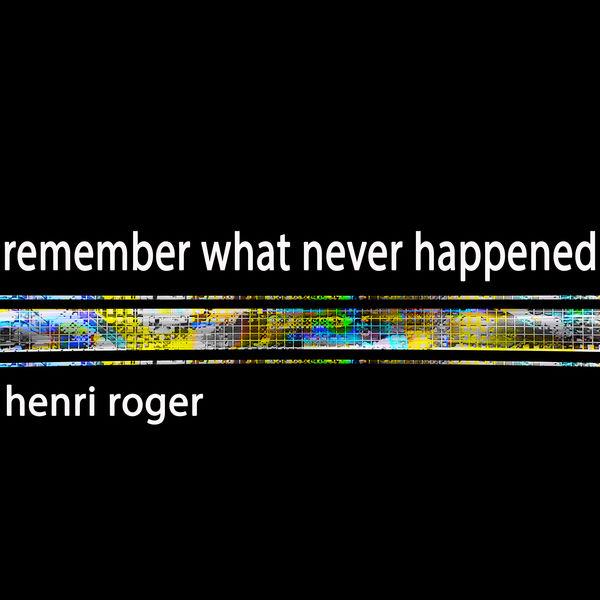 Henri Roger - Remember What Never Happened