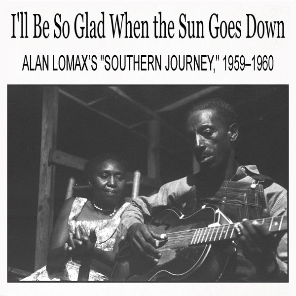 """Various Artists - I'll Be So Glad When the Sun Goes Down: Alan Lomax's """"Southern Journey,"""" 1959–1960"""