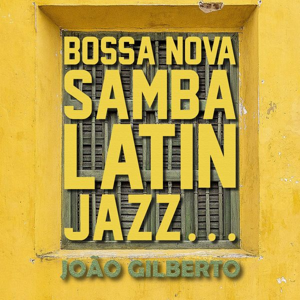João Gilberto - Bossa Nova, Samba, Latin Jazz...