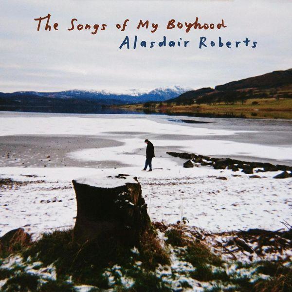 Alasdair Roberts - The Songs of My Boyhood