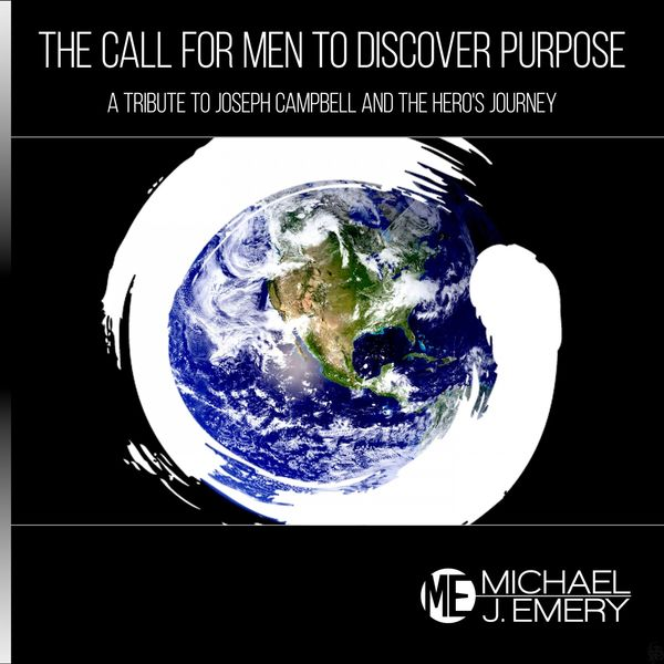 Michael J. Emery - The Call for Men to Discover Purpose: A Tribute to Joseph Campbell and the Hero's Journey