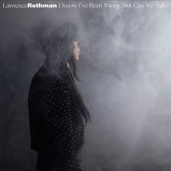 Lawrence Rothman I Know I've Been Wrong, But Can We Talk?