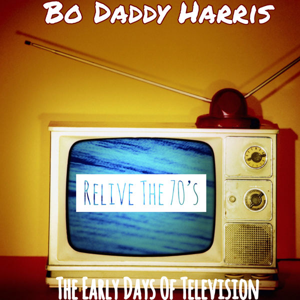 Bo Daddy Harris - Relive The 70's: The Early Days Of Television