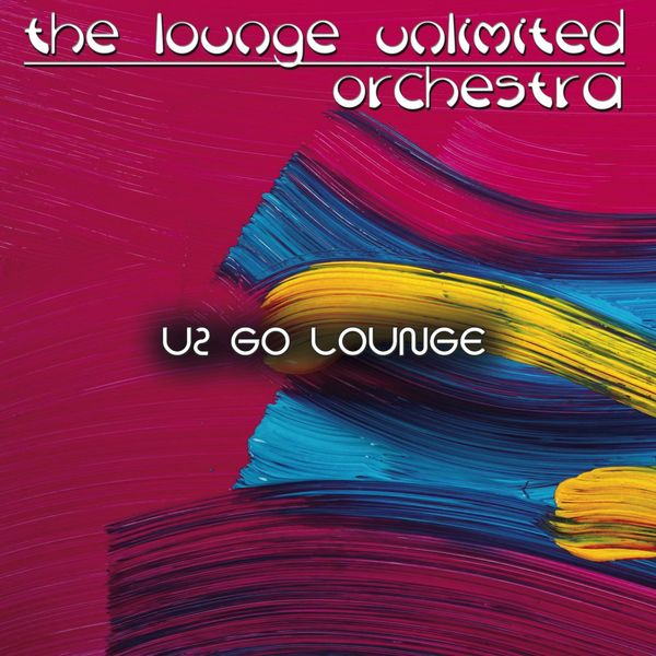 The Lounge Unlimited Orchestra - Go Lounge: U2
