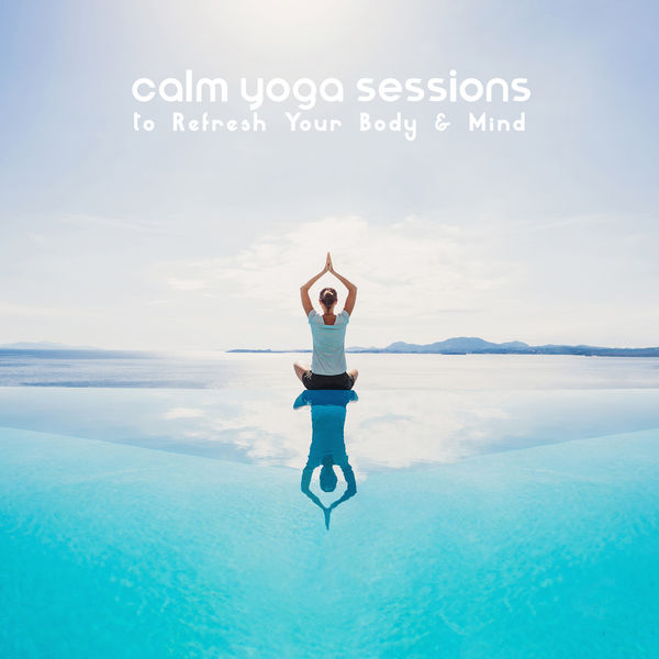 Various Artists - Calm Yoga Sessions to Refresh Your Body & Mind – Relax & Revitalize, Healing Zen Sounds, Nature's Blessing, Anxiety Relief, Ayurveda
