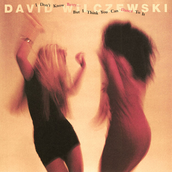 David Wilczewski - I Don't Know Betty… But I Think You Can Dance To It