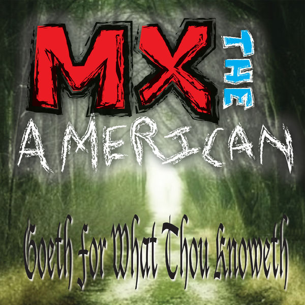 MX the American - Goeth for What Thou Knoweth