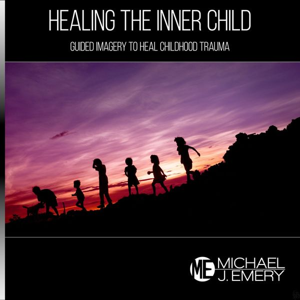 Michael J. Emery - Healing the Inner Child: Guided Imagery to Heal Childhood Trauma