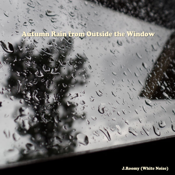 J.Roomy (White Noise) - Autumn Rain from Outside the Window