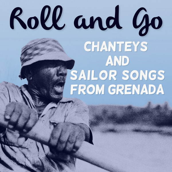 Various Artists - Roll and Go: Chanteys and Sailor Songs from Grenada