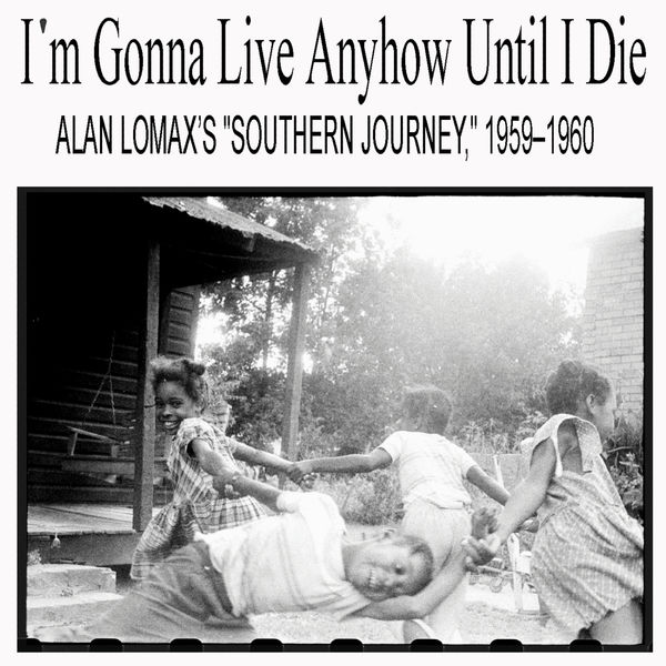 """Various Artists - I'm Gonna Live Anyhow Until I Die: Alan Lomax's """"Southern Journey,"""" 1959–1960"""