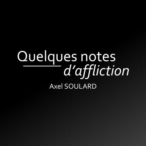 Axel Soulard - Quelques notes d'affliction