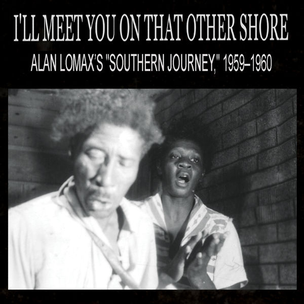 "Various Artists - I'll Meet You On That Other Shore: Alan Lomax's ""Southern Journey,"" 1959–1960"