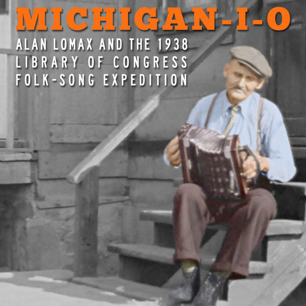 Various Artists - Michigan-I-O: Alan Lomax and the 1938 Library of Congress Folk-Song Expedition