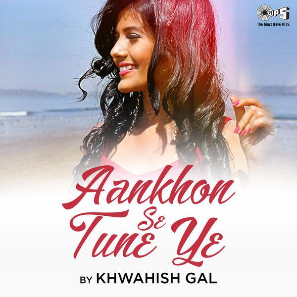 Khwahish Gal - Aankhon Se Tune Ye