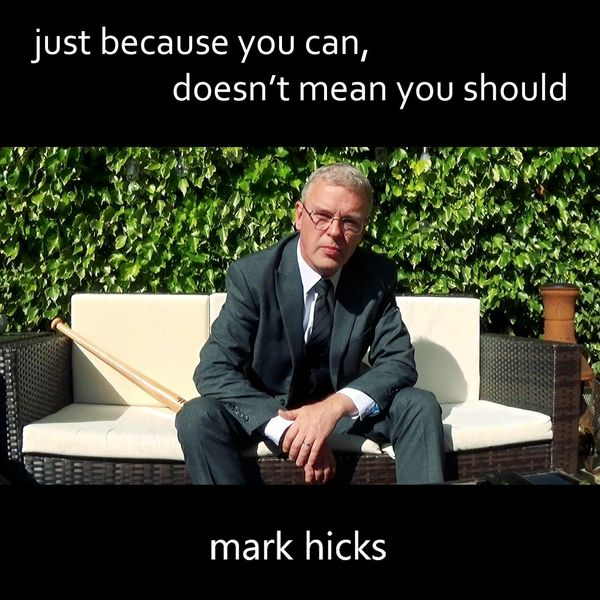 Mark Hicks - Just Because You Can, Doesn't Mean You Should